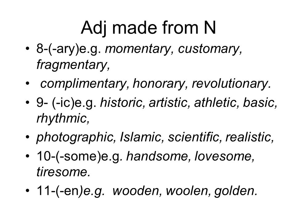Adj made from N 8-(-ary)e.g. momentary, customary, fragmentary, complimentary, honorary, revolutionary. 9- (-ic)e.g. historic, artistic, athletic, bas