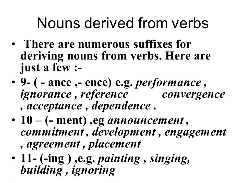 Nouns derived from verbs There are numerous suffixes for deriving nouns from verbs. Here are just a few :- 9- ( - ance,- ence) e.g. performance, ignor