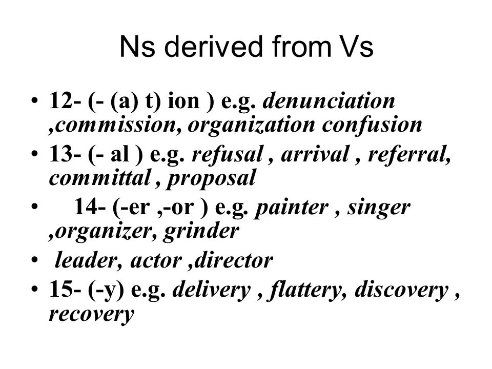 Ns derived from Vs 12- (- (a) t) ion ) e.g. denunciation,commission, organization confusion 13- (- al ) e.g. refusal, arrival, referral, committal, pr