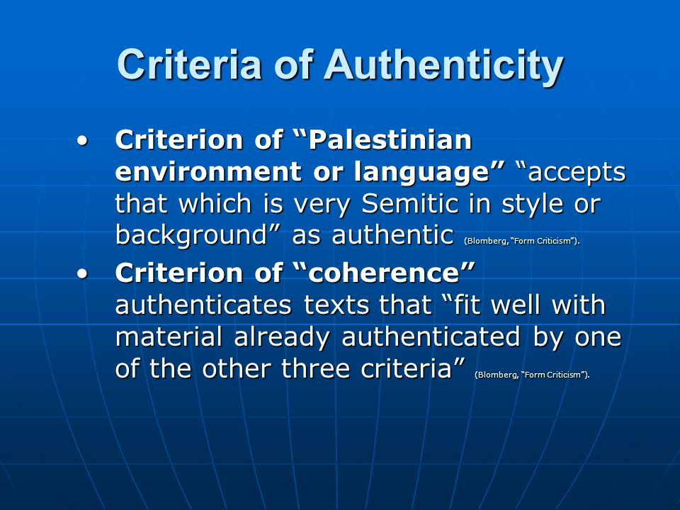 Criteria of Authenticity Criterion of Palestinian environment or language accepts that which is very Semitic in style or background as authentic (Blomberg, Form Criticism ).Criterion of Palestinian environment or language accepts that which is very Semitic in style or background as authentic (Blomberg, Form Criticism ).
