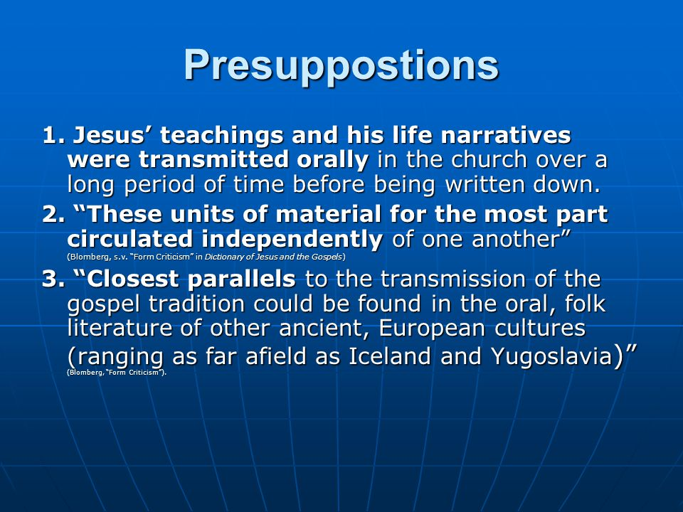 Presuppostions 1. Jesus' teachings and his life narratives were transmitted orally in the church over a long period of time before being written down.