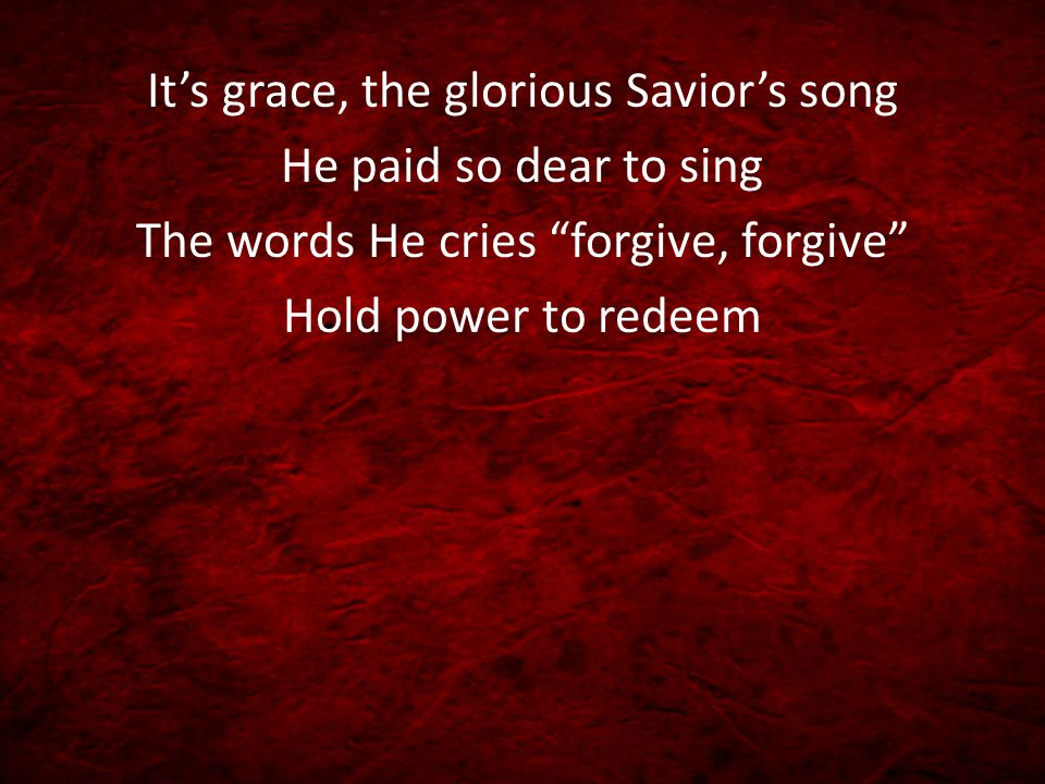 "It's grace, the glorious Savior's song He paid so dear to sing The words He cries ""forgive, forgive"" Hold power to redeem"