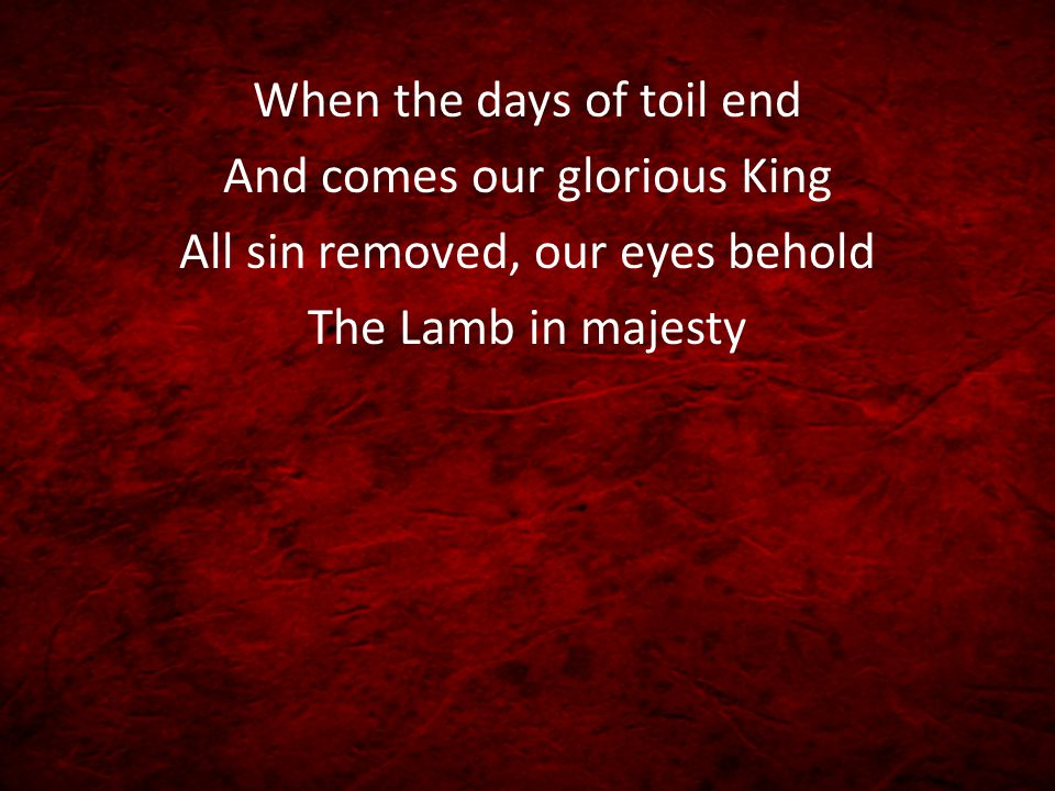 When the days of toil end And comes our glorious King All sin removed, our eyes behold The Lamb in majesty