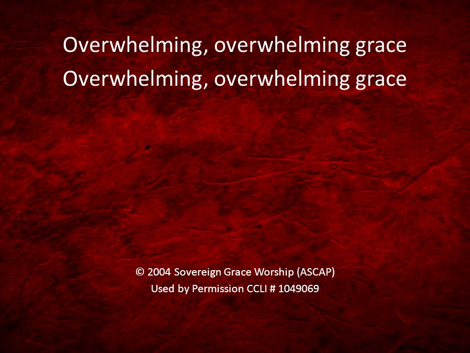 Overwhelming, overwhelming grace © 2004 Sovereign Grace Worship (ASCAP) Used by Permission CCLI # 1049069
