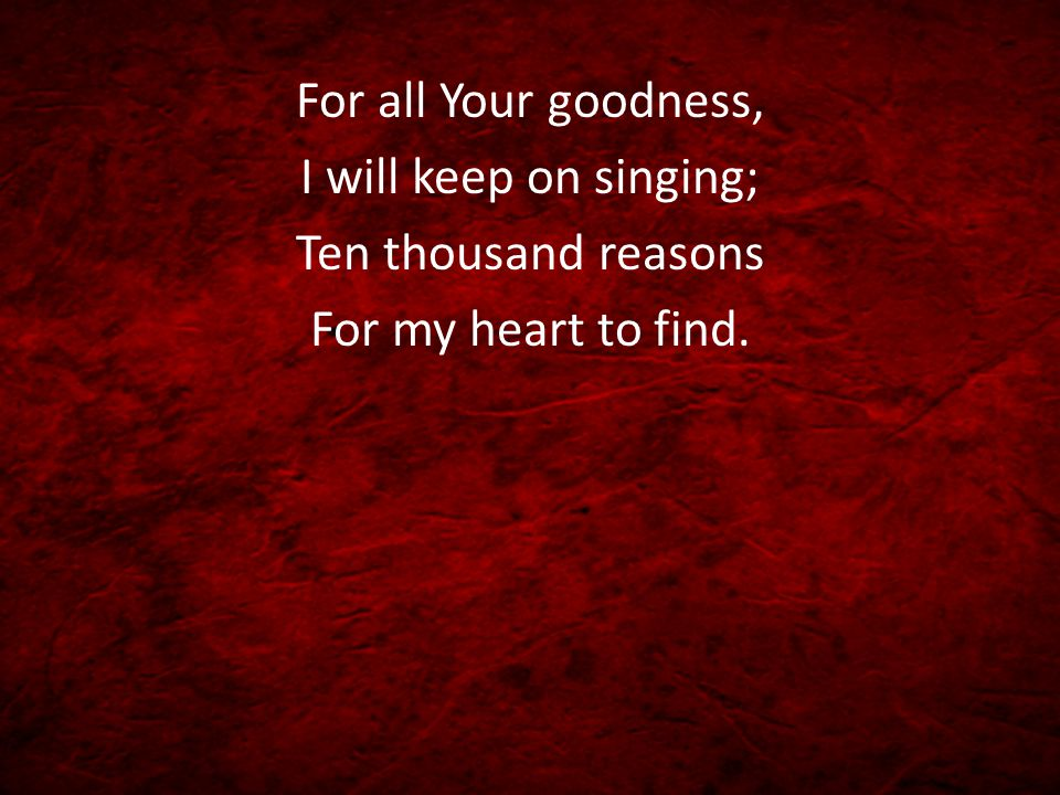 For all Your goodness, I will keep on singing; Ten thousand reasons For my heart to find.