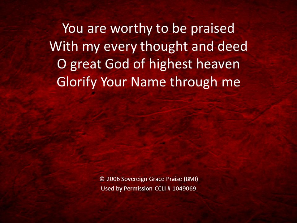 You are worthy to be praised With my every thought and deed O great God of highest heaven Glorify Your Name through me © 2006 Sovereign Grace Praise (