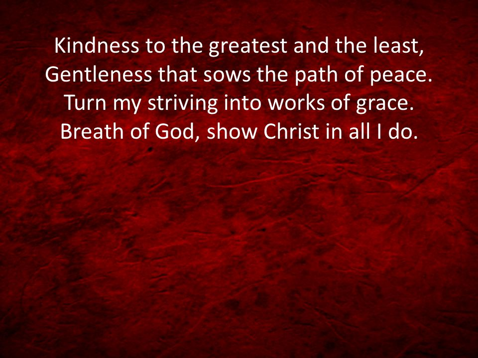 Kindness to the greatest and the least, Gentleness that sows the path of peace. Turn my striving into works of grace. Breath of God, show Christ in al