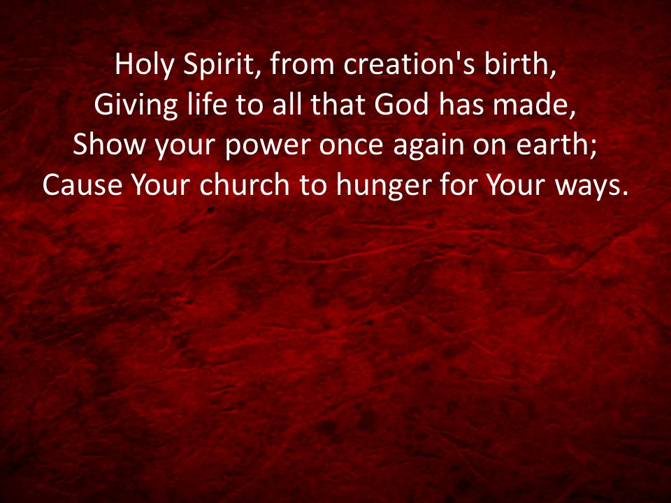 Holy Spirit, from creation's birth, Giving life to all that God has made, Show your power once again on earth; Cause Your church to hunger for Your wa