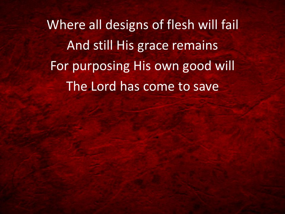 Where all designs of flesh will fail And still His grace remains For purposing His own good will The Lord has come to save