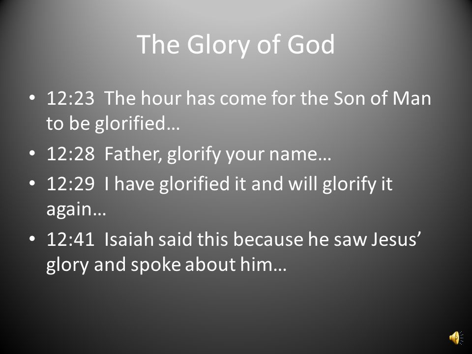 The Glory of God 12:23 The hour has come for the Son of Man to be glorified… 12:28 Father, glorify your name… 12:29 I have glorified it and will glorify it again… 12:41 Isaiah said this because he saw Jesus' glory and spoke about him…