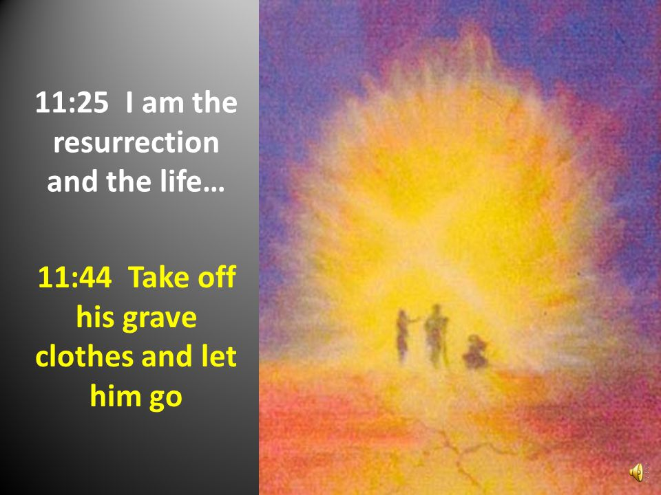 11:25 I am the resurrection and the life… 11:44 Take off his grave clothes and let him go
