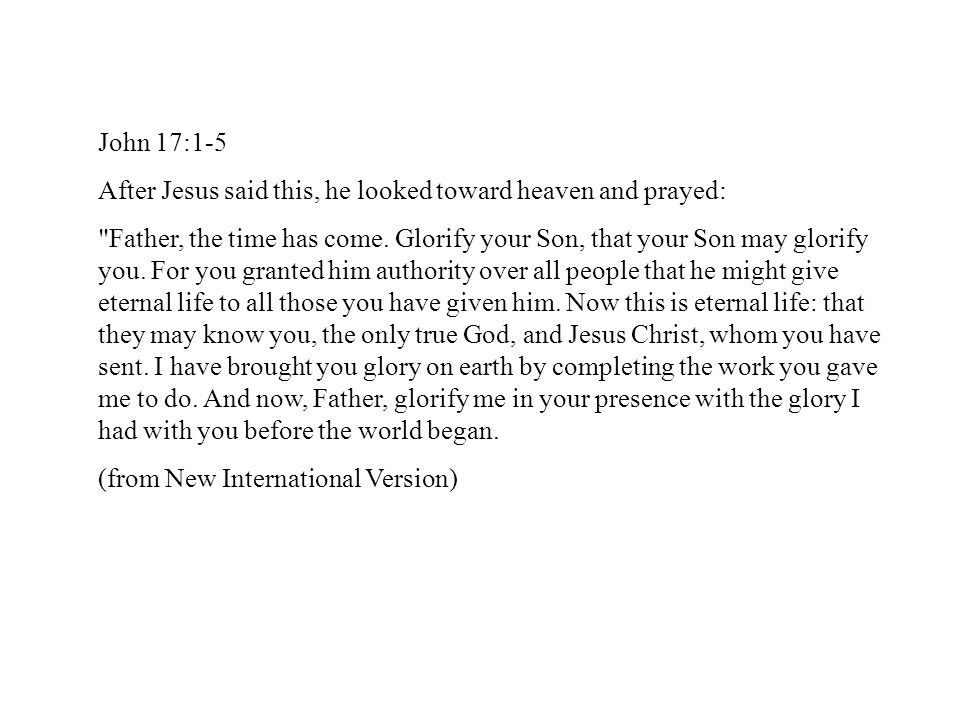John 17:1-5 After Jesus said this, he looked toward heaven and prayed: Father, the time has come.