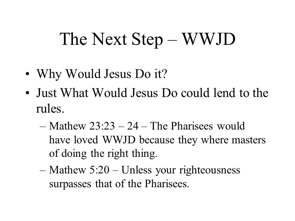 The Next Step – WWJD Why Would Jesus Do it.Just What Would Jesus Do could lend to the rules.