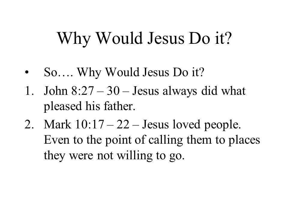 Why Would Jesus Do it. So…. Why Would Jesus Do it.