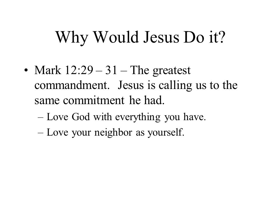 Why Would Jesus Do it.Mark 12:29 – 31 – The greatest commandment.