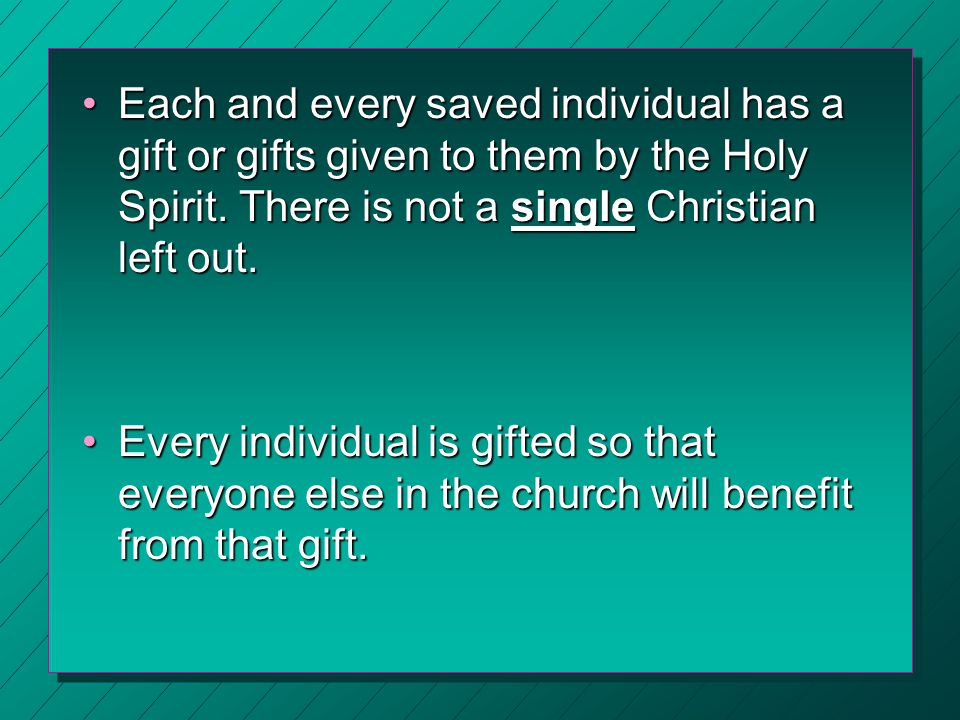 Each and every saved individual has a gift or gifts given to them by the Holy Spirit. There is not a single Christian left out.Each and every saved in