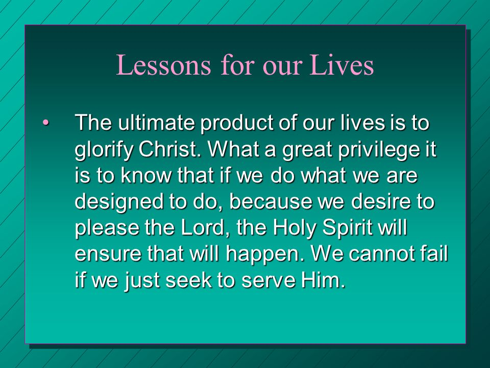 Lessons for our Lives The ultimate product of our lives is to glorify Christ. What a great privilege it is to know that if we do what we are designed