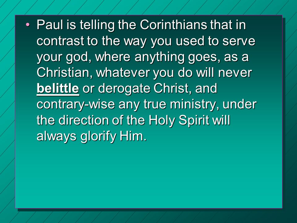 Paul is telling the Corinthians that in contrast to the way you used to serve your god, where anything goes, as a Christian, whatever you do will neve