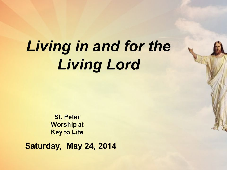 Living in and for the Living Lord St. Peter Worship at Key to Life Saturday, May 24, 2014