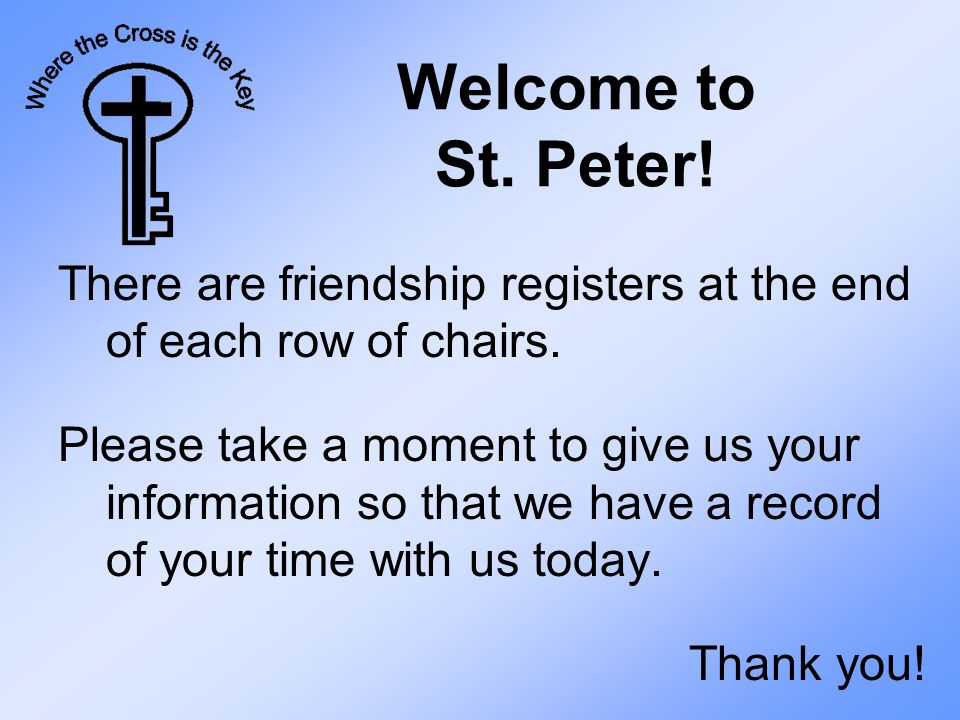 Welcome to St. Peter. There are friendship registers at the end of each row of chairs.