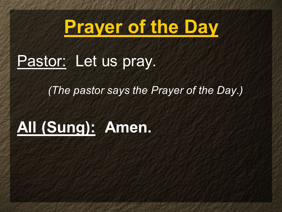 Prayer of the Day Pastor: Let us pray. (The pastor says the Prayer of the Day.) All (Sung): Amen.