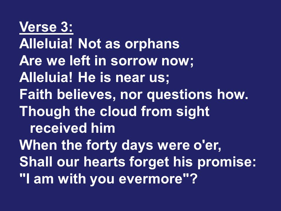 Verse 3: Alleluia. Not as orphans Are we left in sorrow now; Alleluia.
