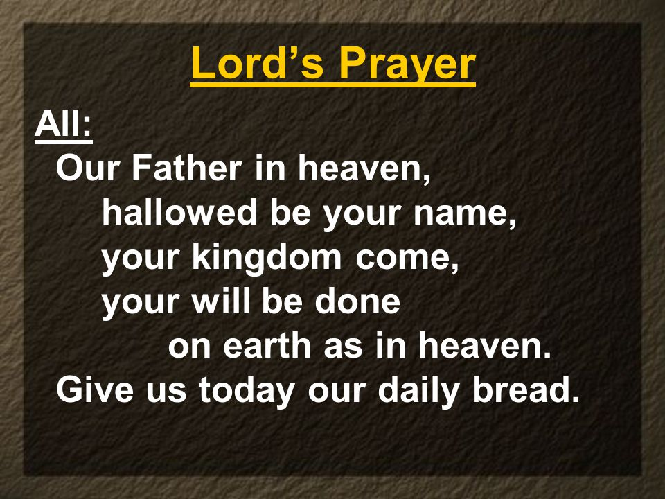 Lord's Prayer All: Our Father in heaven, hallowed be your name, your kingdom come, your will be done on earth as in heaven.