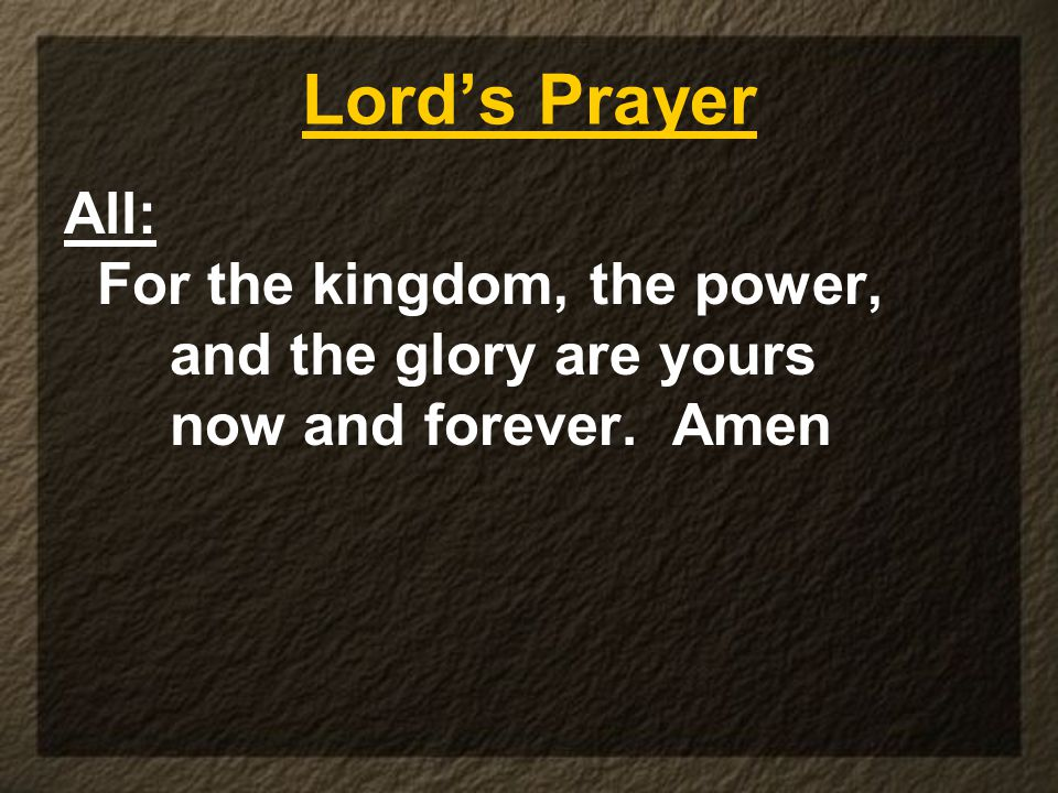 Lord's Prayer All: For the kingdom, the power, and the glory are yours now and forever. Amen