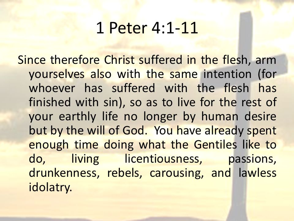 1 Peter 4:1-11 Since therefore Christ suffered in the flesh, arm yourselves also with the same intention (for whoever has suffered with the flesh has finished with sin), so as to live for the rest of your earthly life no longer by human desire but by the will of God.