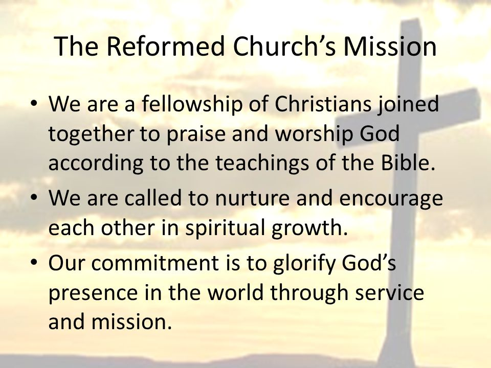 The Reformed Church's Mission We are a fellowship of Christians joined together to praise and worship God according to the teachings of the Bible.