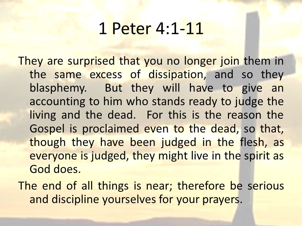 1 Peter 4:1-11 They are surprised that you no longer join them in the same excess of dissipation, and so they blasphemy.