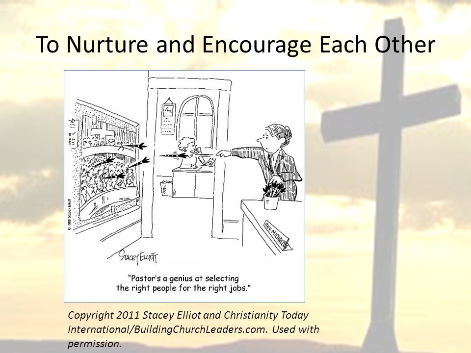 To Nurture and Encourage Each Other Copyright 2011 Stacey Elliot and Christianity Today International/BuildingChurchLeaders.com.