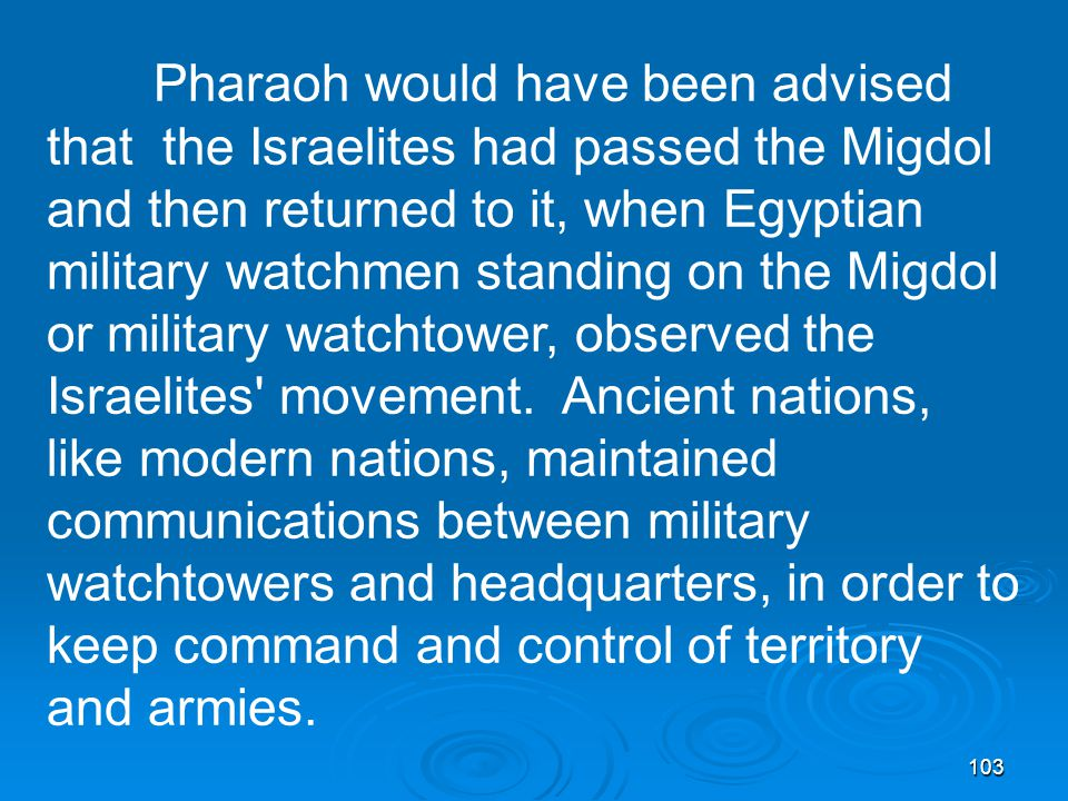 103 Pharaoh would have been advised that the Israelites had passed the Migdol and then returned to it, when Egyptian military watchmen standing on the Migdol or military watchtower, observed the Israelites movement.