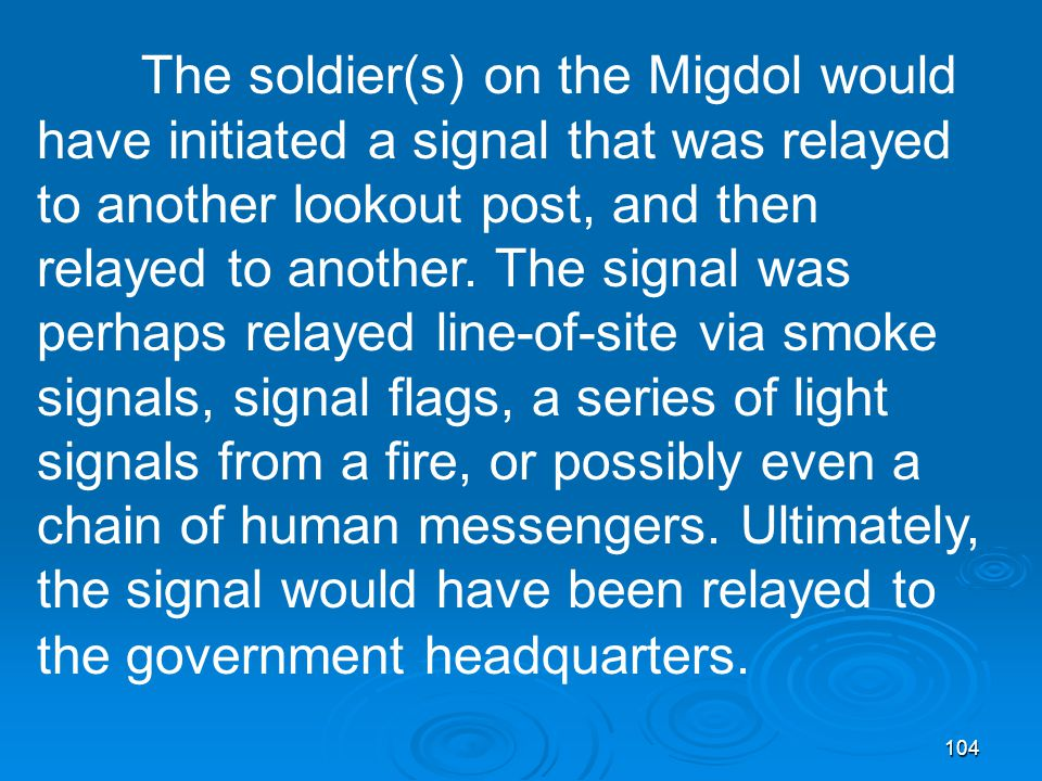 104 The soldier(s) on the Migdol would have initiated a signal that was relayed to another lookout post, and then relayed to another.