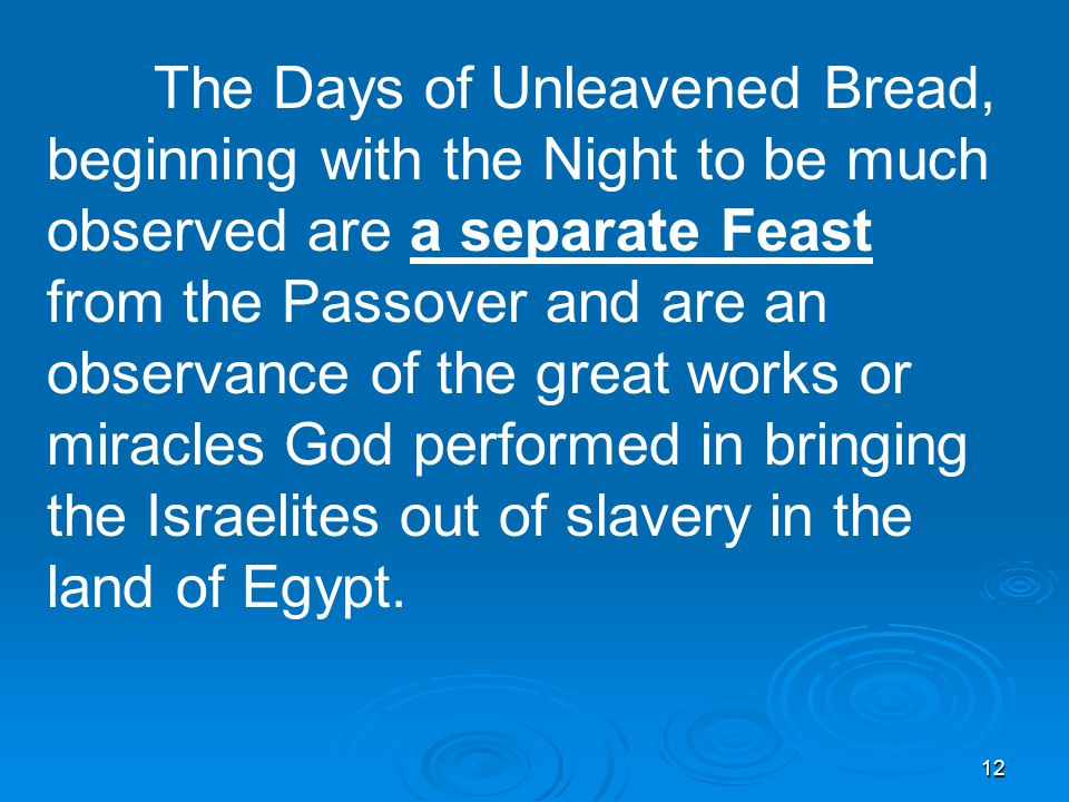 12 The Days of Unleavened Bread, beginning with the Night to be much observed are a separate Feast from the Passover and are an observance of the great works or miracles God performed in bringing the Israelites out of slavery in the land of Egypt.