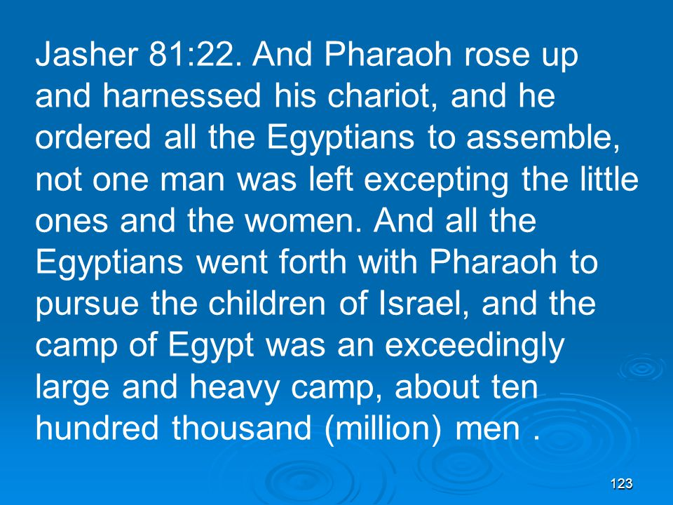 123 Jasher 81:22. And Pharaoh rose up and harnessed his chariot, and he ordered all the Egyptians to assemble, not one man was left excepting the litt