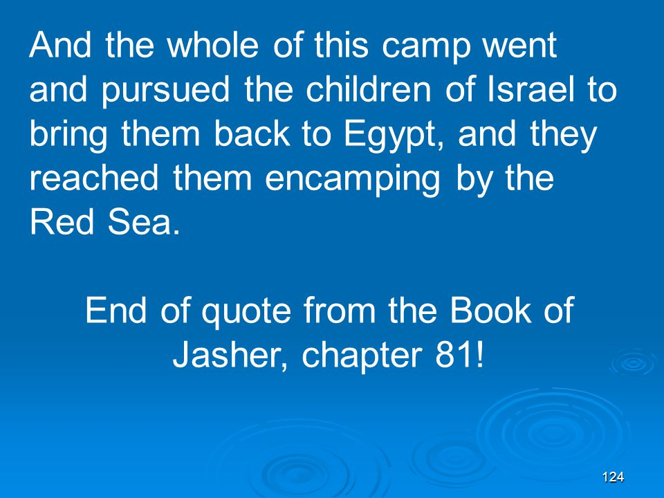 124 And the whole of this camp went and pursued the children of Israel to bring them back to Egypt, and they reached them encamping by the Red Sea.