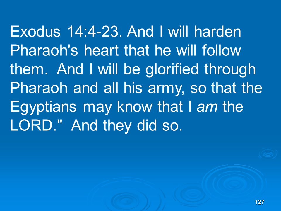 127 Exodus 14:4-23. And I will harden Pharaoh's heart that he will follow them. And I will be glorified through Pharaoh and all his army, so that the