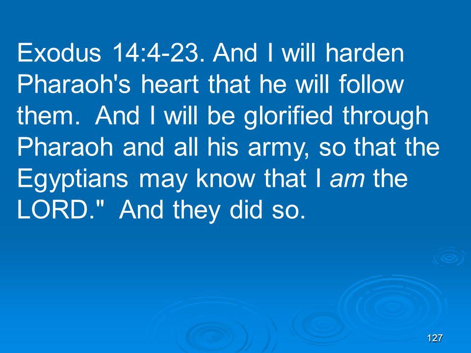 127 Exodus 14:4-23. And I will harden Pharaoh s heart that he will follow them.