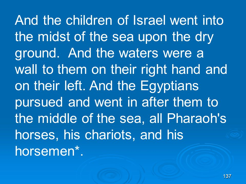 137 And the children of Israel went into the midst of the sea upon the dry ground.
