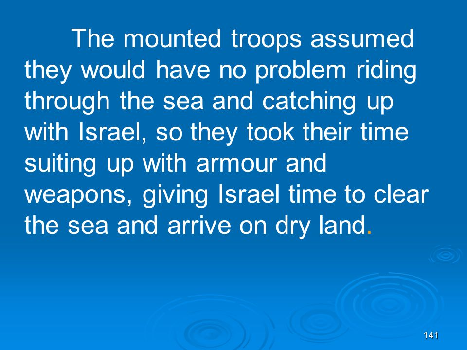 141 The mounted troops assumed they would have no problem riding through the sea and catching up with Israel, so they took their time suiting up with armour and weapons, giving Israel time to clear the sea and arrive on dry land.