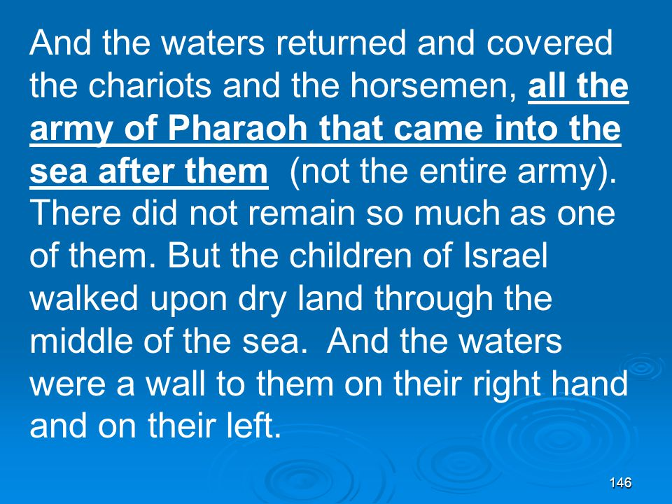 146 And the waters returned and covered the chariots and the horsemen, all the army of Pharaoh that came into the sea after them (not the entire army).