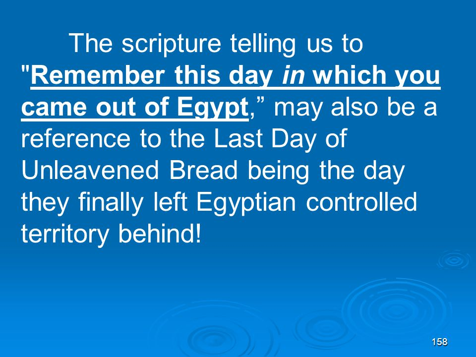 158 The scripture telling us to Remember this day in which you came out of Egypt, may also be a reference to the Last Day of Unleavened Bread being the day they finally left Egyptian controlled territory behind!