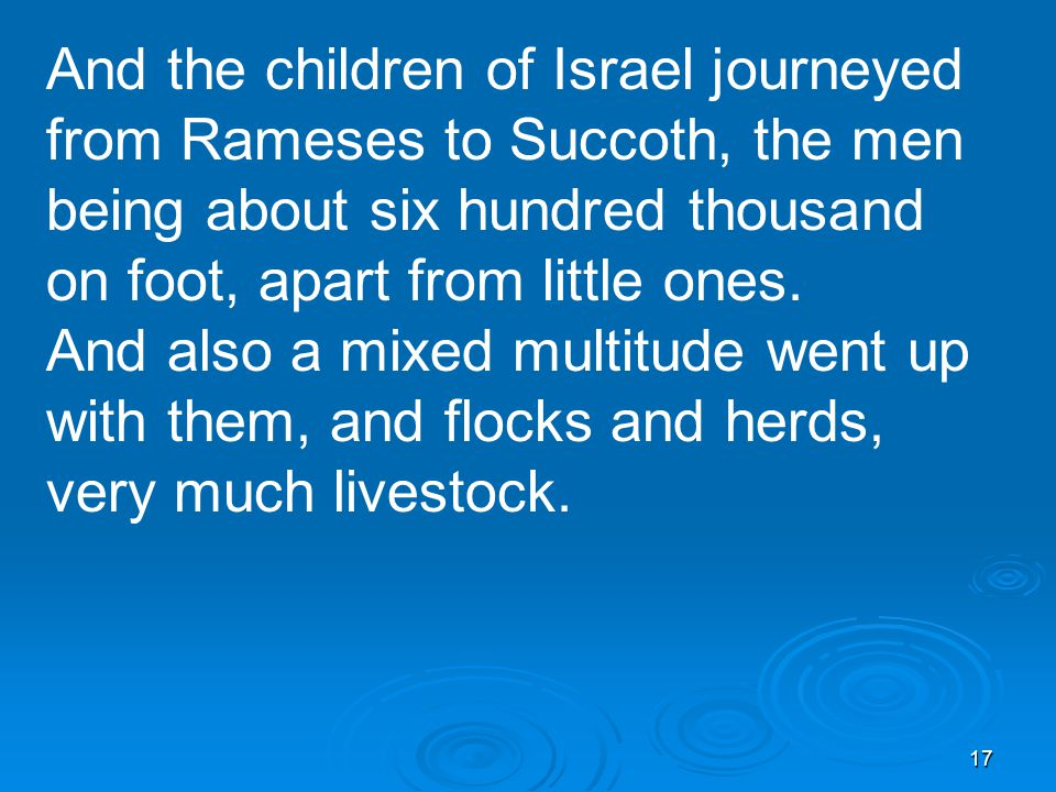 17 And the children of Israel journeyed from Rameses to Succoth, the men being about six hundred thousand on foot, apart from little ones.