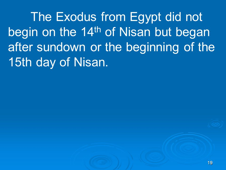 19 The Exodus from Egypt did not begin on the 14 th of Nisan but began after sundown or the beginning of the 15th day of Nisan.