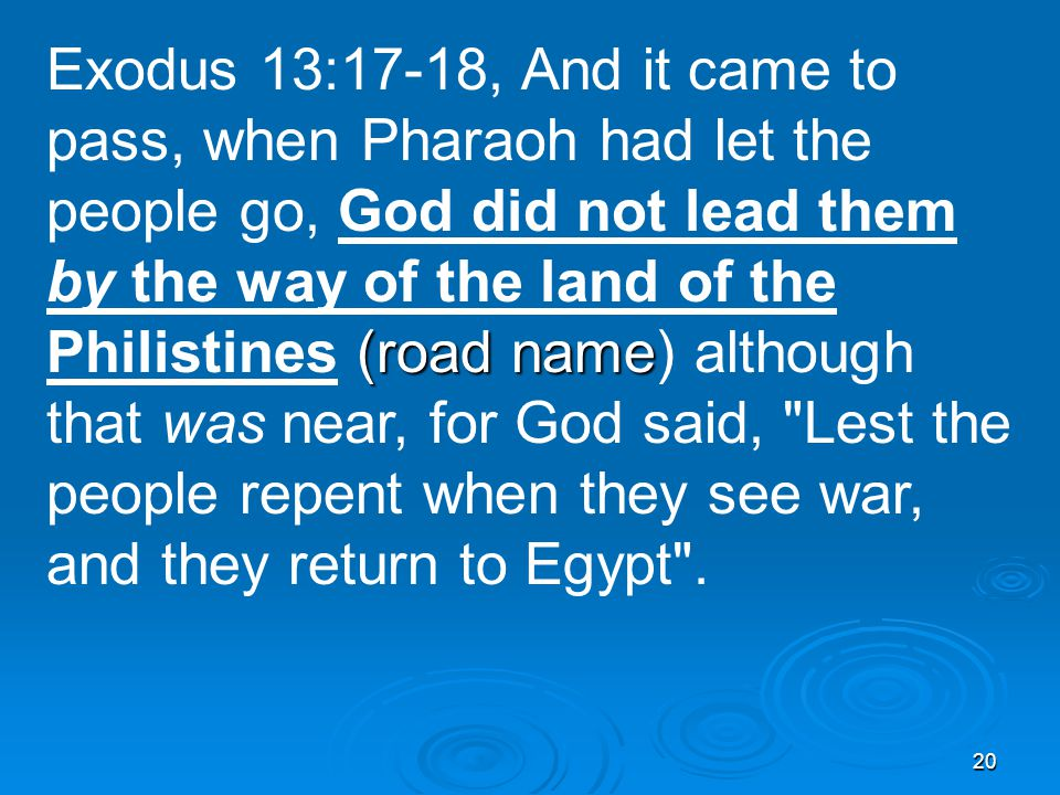 20 (road name Exodus 13:17-18, And it came to pass, when Pharaoh had let the people go, God did not lead them by the way of the land of the Philistines (road name) although that was near, for God said, Lest the people repent when they see war, and they return to Egypt .