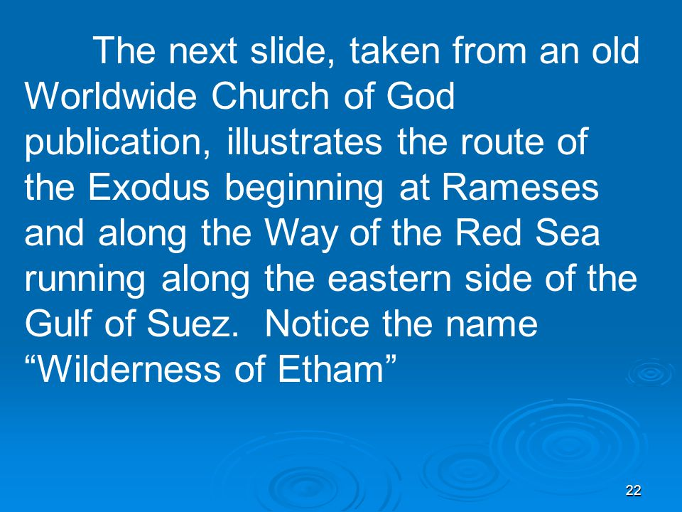 22 The next slide, taken from an old Worldwide Church of God publication, illustrates the route of the Exodus beginning at Rameses and along the Way of the Red Sea running along the eastern side of the Gulf of Suez.