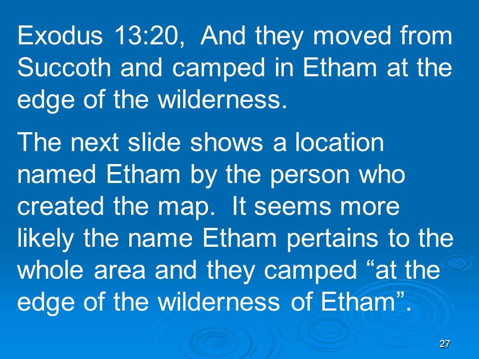 27 Exodus 13:20, And they moved from Succoth and camped in Etham at the edge of the wilderness.