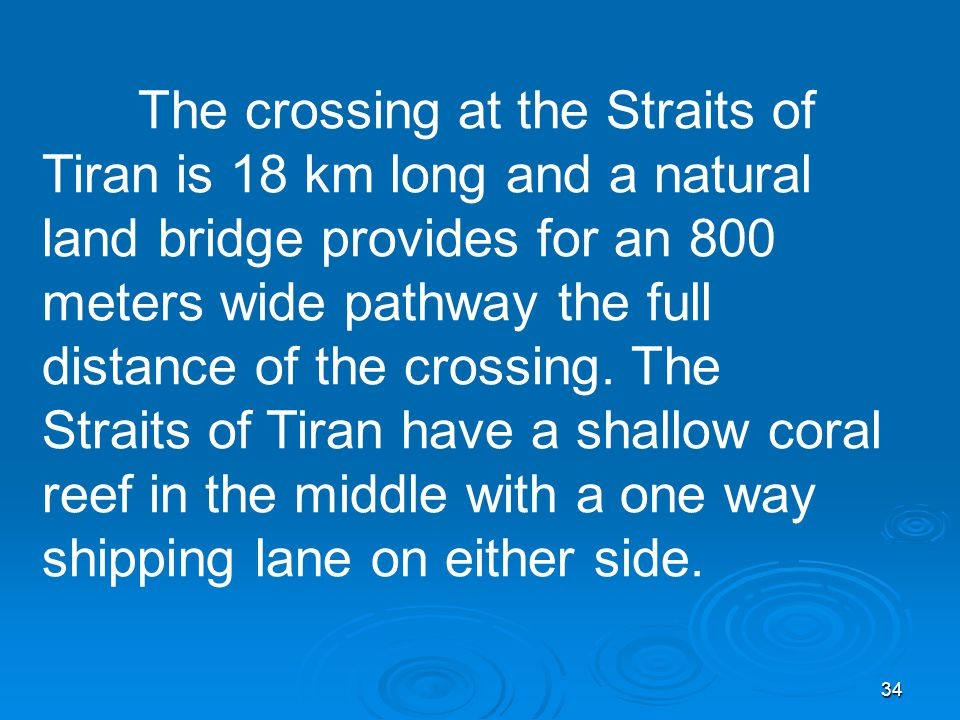 34 The crossing at the Straits of Tiran is 18 km long and a natural land bridge provides for an 800 meters wide pathway the full distance of the crossing.