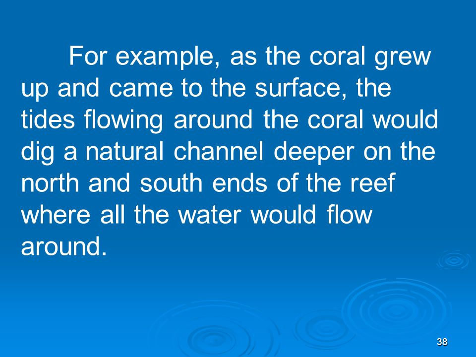 38 For example, as the coral grew up and came to the surface, the tides flowing around the coral would dig a natural channel deeper on the north and south ends of the reef where all the water would flow around.